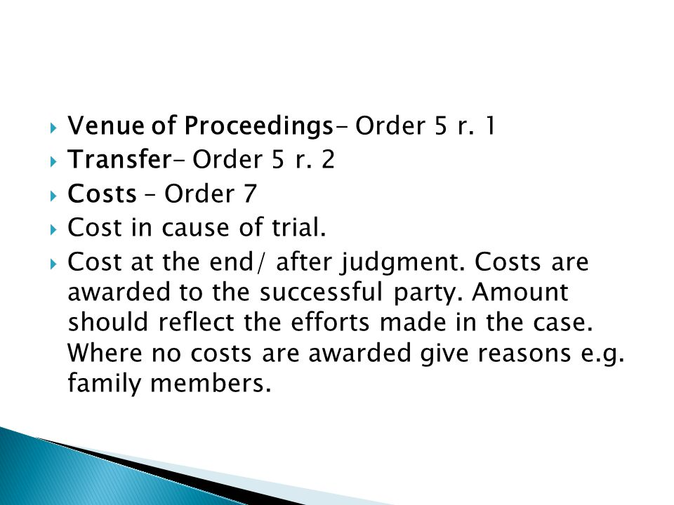  Venue of Proceedings- Order 5 r. 1  Transfer- Order 5 r. 2  Costs – Order 7  Cost in cause of trial.  Cost at the end/ after judgment. Costs are