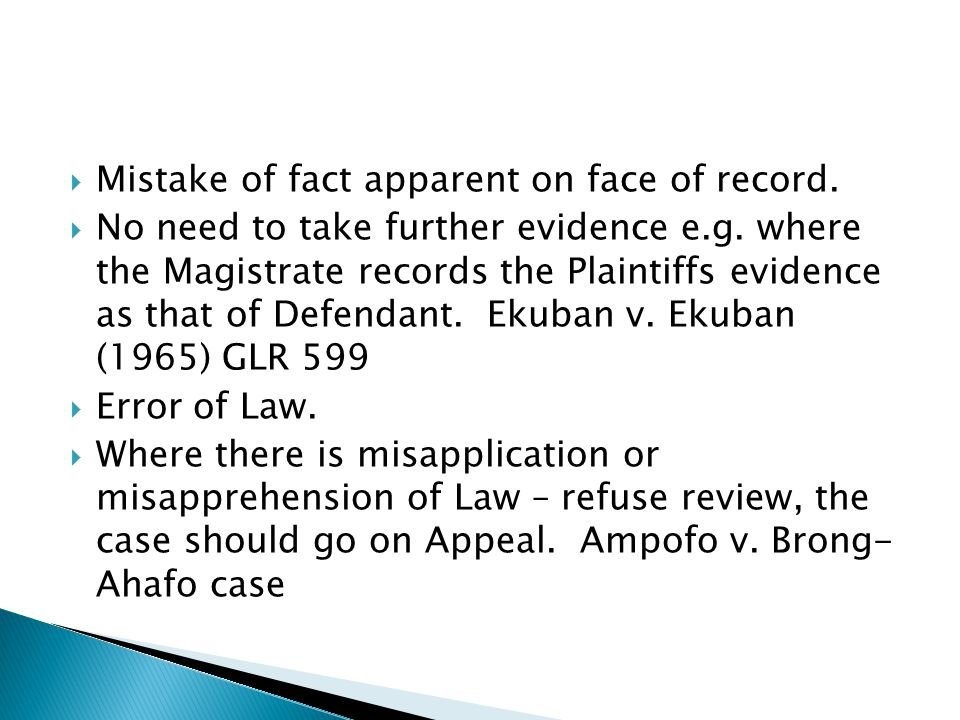  Mistake of fact apparent on face of record.  No need to take further evidence e.g. where the Magistrate records the Plaintiffs evidence as that of