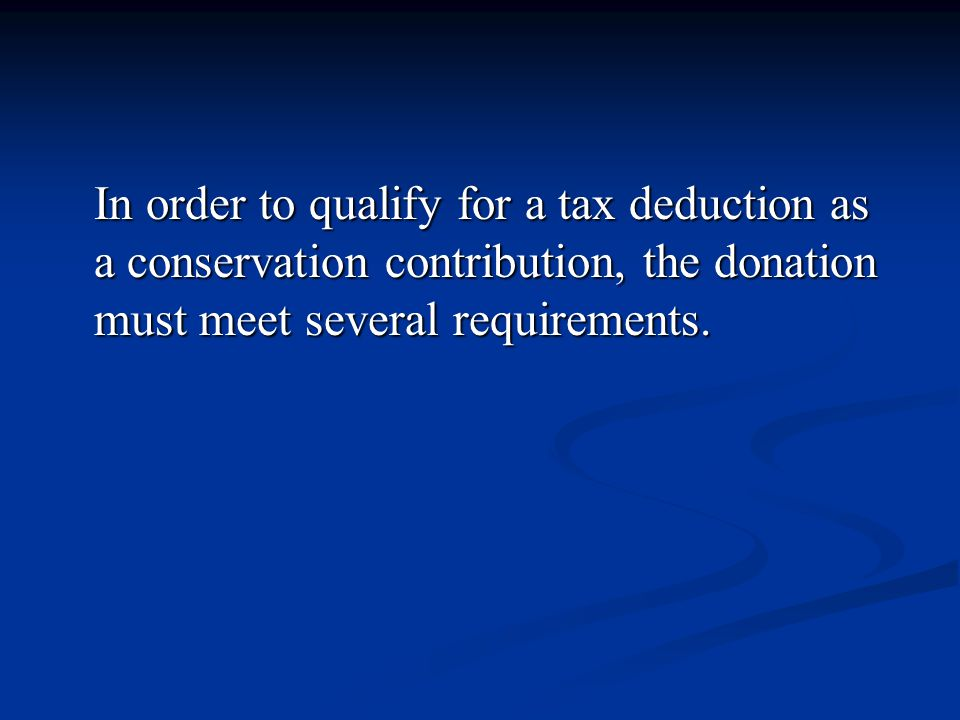 In order to qualify for a tax deduction as a conservation contribution, the donation must meet several requirements.