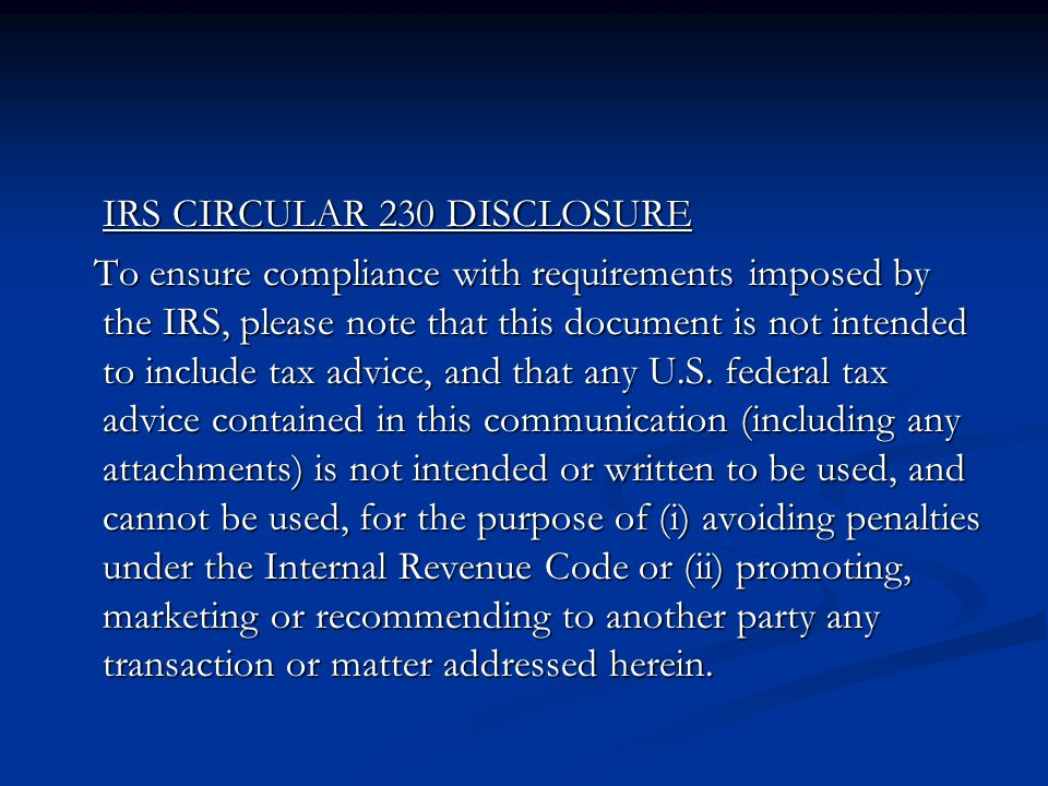 IRS CIRCULAR 230 DISCLOSURE To ensure compliance with requirements imposed by the IRS, please note that this document is not intended to include tax advice, and that any U.S.