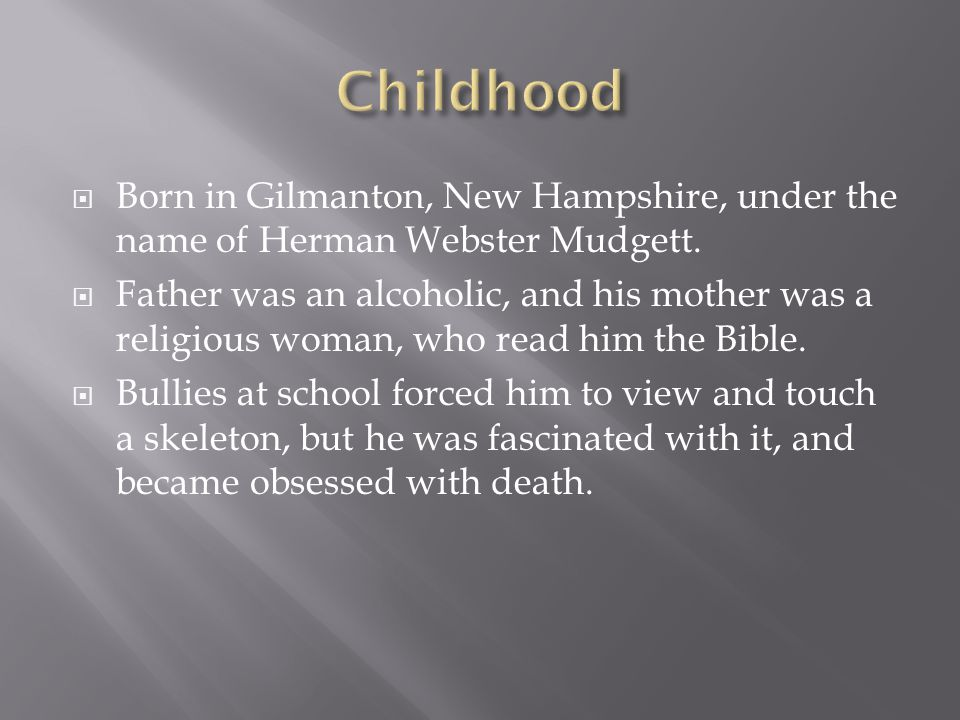  Born in Gilmanton, New Hampshire, under the name of Herman Webster Mudgett.