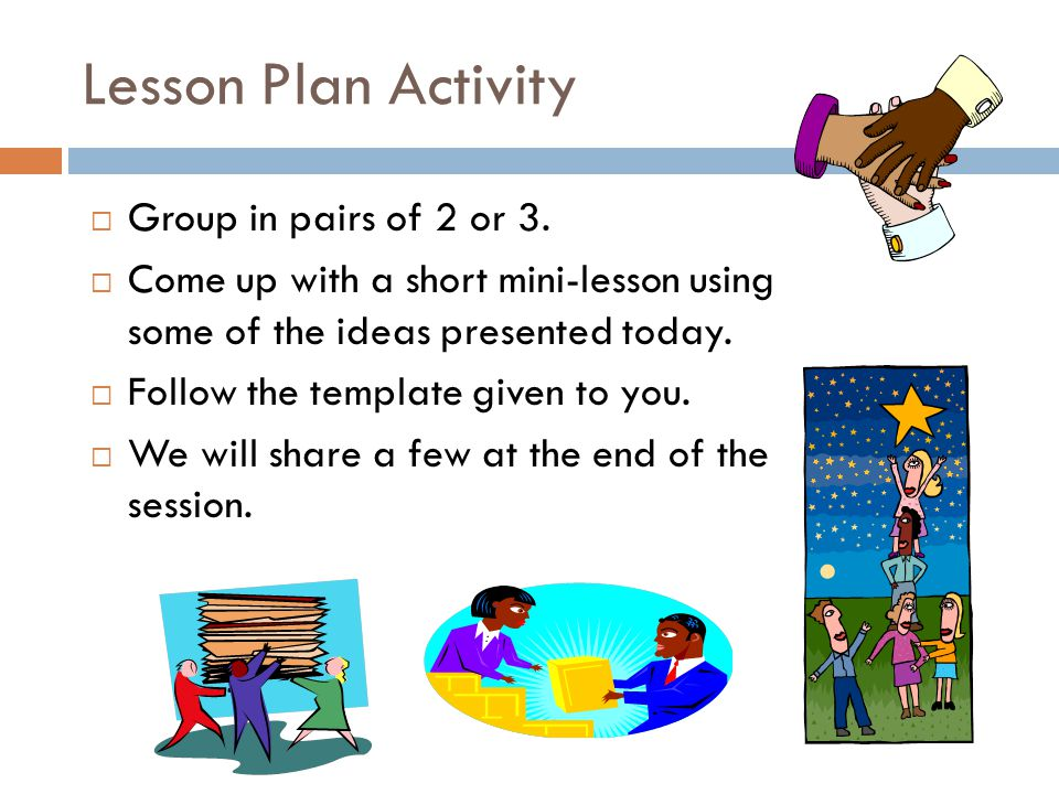 Lesson Plan Activity  Group in pairs of 2 or 3.  Come up with a short mini-lesson using some of the ideas presented today.  Follow the template giv