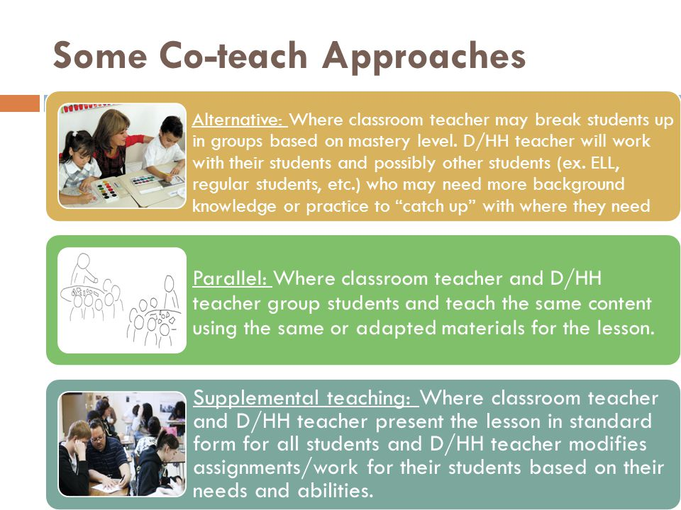 Some Co-teach Approaches Alternative: Where classroom teacher may break students up in groups based on mastery level. D/HH teacher will work with thei