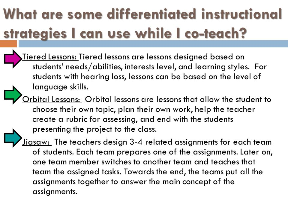 What are some differentiated instructional strategies I can use while I co-teach? Tiered Lessons: Tiered lessons are lessons designed based on student