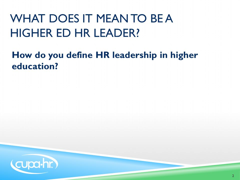 WHAT DOES IT MEAN TO BE A HIGHER ED HR LEADER.How do you define HR leadership in higher education.