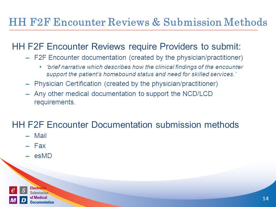 HH F2F Encounter Reviews require Providers to submit: –F2F Encounter documentation (created by the physician/practitioner) 'brief narrative which describes how the clinical findings of the encounter support the patient's homebound status and need for skilled services.' –Physician Certification (created by the physician/practitioner) –Any other medical documentation to support the NCD/LCD requirements.