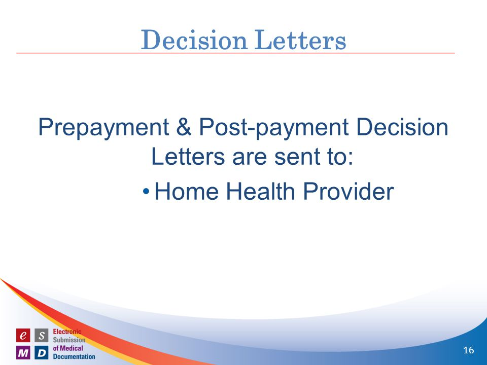 Prepayment & Post-payment Decision Letters are sent to: Home Health Provider Decision Letters 16