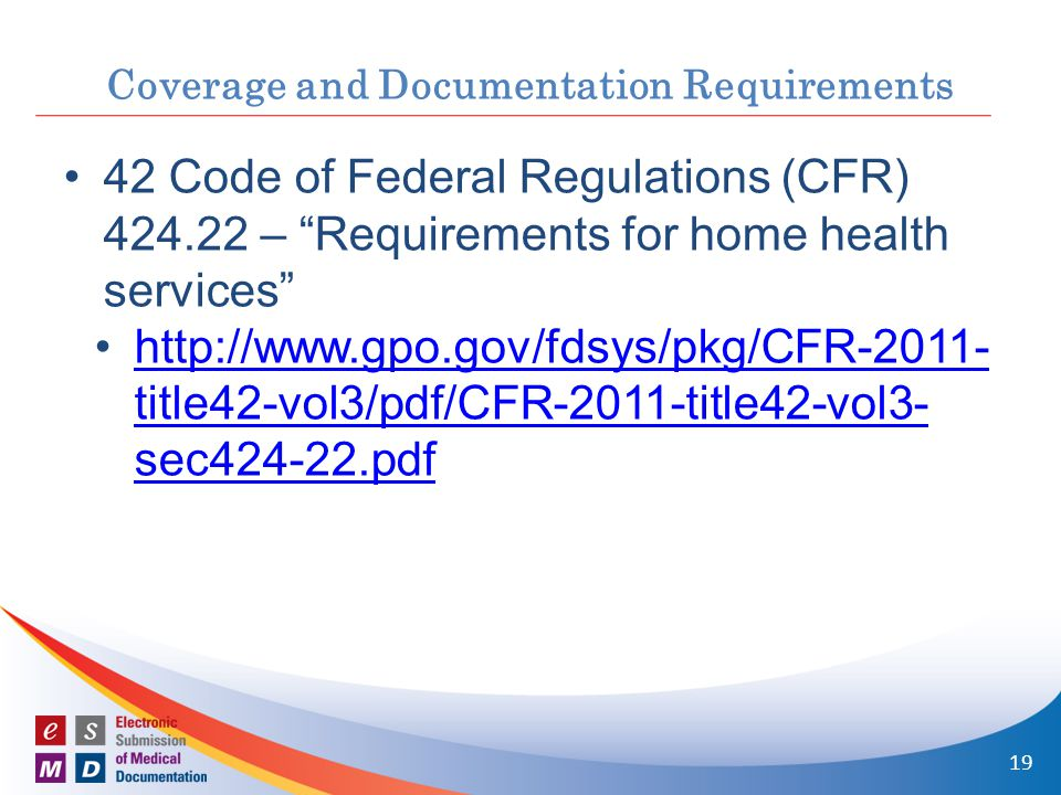 Coverage and Documentation Requirements 42 Code of Federal Regulations (CFR) 424.22 – Requirements for home health services http://www.gpo.gov/fdsys/pkg/CFR-2011- title42-vol3/pdf/CFR-2011-title42-vol3- sec424-22.pdfhttp://www.gpo.gov/fdsys/pkg/CFR-2011- title42-vol3/pdf/CFR-2011-title42-vol3- sec424-22.pdf 19