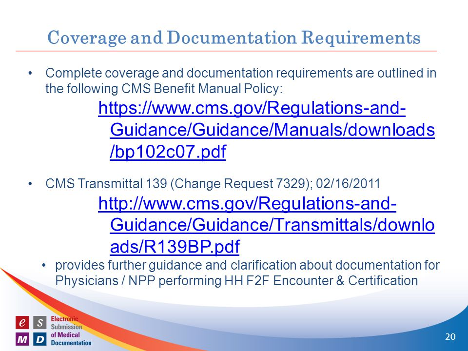 Coverage and Documentation Requirements Complete coverage and documentation requirements are outlined in the following CMS Benefit Manual Policy: https://www.cms.gov/Regulations-and- Guidance/Guidance/Manuals/downloads /bp102c07.pdf CMS Transmittal 139 (Change Request 7329); 02/16/2011 http://www.cms.gov/Regulations-and- Guidance/Guidance/Transmittals/downlo ads/R139BP.pdf provides further guidance and clarification about documentation for Physicians / NPP performing HH F2F Encounter & Certification 20