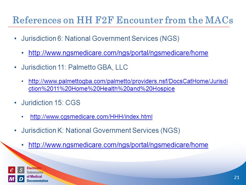 References on HH F2F Encounter from the MACs Jurisdiction 6: National Government Services (NGS) http://www.ngsmedicare.com/ngs/portal/ngsmedicare/home Jurisdiction 11: Palmetto GBA, LLC http://www.palmettogba.com/palmetto/providers.nsf/DocsCatHome/Jurisdi ction%2011%20Home%20Health%20and%20Hospicehttp://www.palmettogba.com/palmetto/providers.nsf/DocsCatHome/Jurisdi ction%2011%20Home%20Health%20and%20Hospice Juridiction 15: CGS http://www.cgsmedicare.com/HHH/index.html Jurisdiction K: National Government Services (NGS) http://www.ngsmedicare.com/ngs/portal/ngsmedicare/home 21