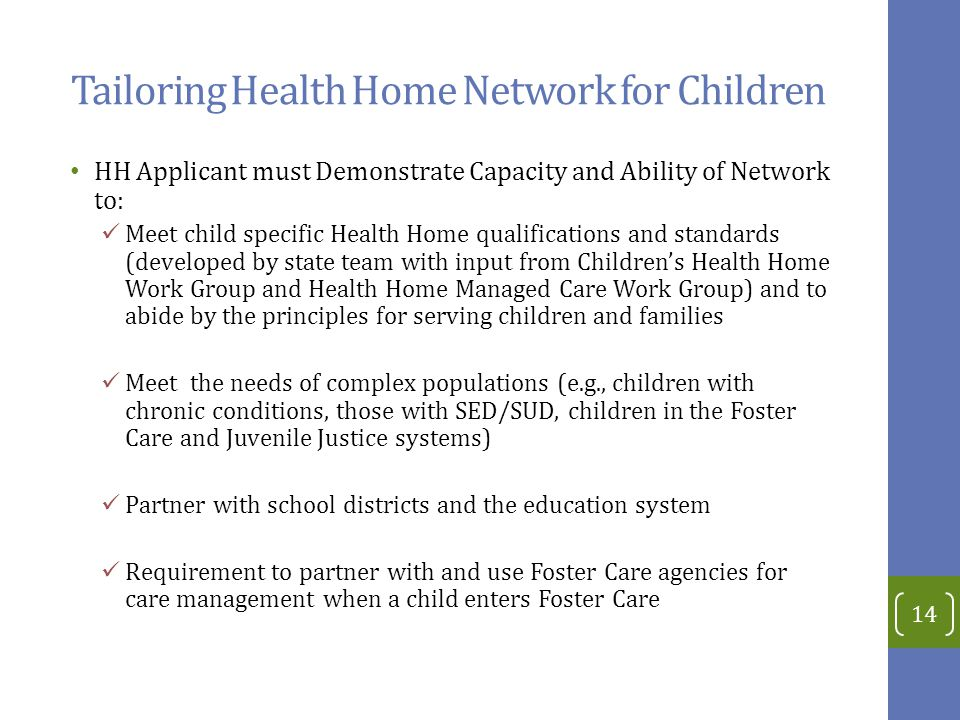 Tailoring Health Home Network for Children HH Applicant must Demonstrate Capacity and Ability of Network to: Meet child specific Health Home qualifications and standards (developed by state team with input from Children's Health Home Work Group and Health Home Managed Care Work Group) and to abide by the principles for serving children and families Meet the needs of complex populations (e.g., children with chronic conditions, those with SED/SUD, children in the Foster Care and Juvenile Justice systems) Partner with school districts and the education system Requirement to partner with and use Foster Care agencies for care management when a child enters Foster Care 14