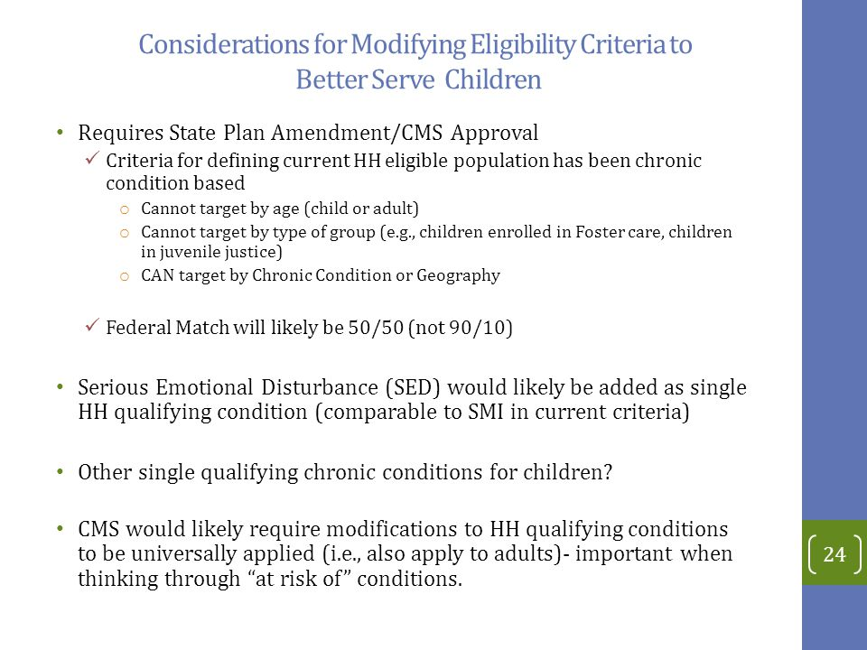 Considerations for Modifying Eligibility Criteria to Better Serve Children Requires State Plan Amendment/CMS Approval Criteria for defining current HH eligible population has been chronic condition based o Cannot target by age (child or adult) o Cannot target by type of group (e.g., children enrolled in Foster care, children in juvenile justice) o CAN target by Chronic Condition or Geography Federal Match will likely be 50/50 (not 90/10) Serious Emotional Disturbance (SED) would likely be added as single HH qualifying condition (comparable to SMI in current criteria) Other single qualifying chronic conditions for children.