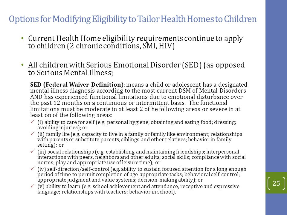 Options for Modifying Eligibility to Tailor Health Homes to Children Current Health Home eligibility requirements continue to apply to children (2 chronic conditions, SMI, HIV) All children with Serious Emotional Disorder (SED) (as opposed to Serious Mental Illness ) SED (Federal Waiver Definition): means a child or adolescent has a designated mental illness diagnosis according to the most current DSM of Mental Disorders AND has experienced functional limitations due to emotional disturbance over the past 12 months on a continuous or intermittent basis.