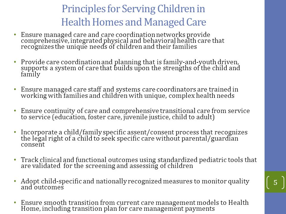 Principles for Serving Children in Health Homes and Managed Care Ensure managed care and care coordination networks provide comprehensive, integrated physical and behavioral health care that recognizes the unique needs of children and their families Provide care coordination and planning that is family-and-youth driven, supports a system of care that builds upon the strengths of the child and family Ensure managed care staff and systems care coordinators are trained in working with families and children with unique, complex health needs Ensure continuity of care and comprehensive transitional care from service to service (education, foster care, juvenile justice, child to adult) Incorporate a child/family specific assent/consent process that recognizes the legal right of a child to seek specific care without parental/guardian consent Track clinical and functional outcomes using standardized pediatric tools that are validated for the screening and assessing of children Adopt child-specific and nationally recognized measures to monitor quality and outcomes Ensure smooth transition from current care management models to Health Home, including transition plan for care management payments 5