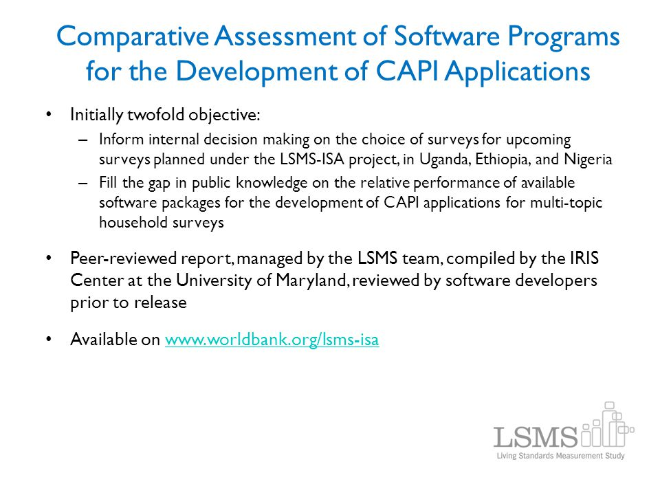 Comparative Assessment of Software Programs for the Development of CAPI Applications Initially twofold objective: – Inform internal decision making on