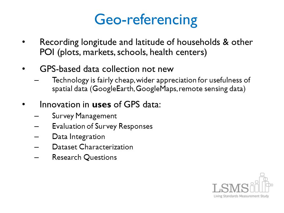 Geo-referencing Recording longitude and latitude of households & other POI (plots, markets, schools, health centers) GPS-based data collection not new
