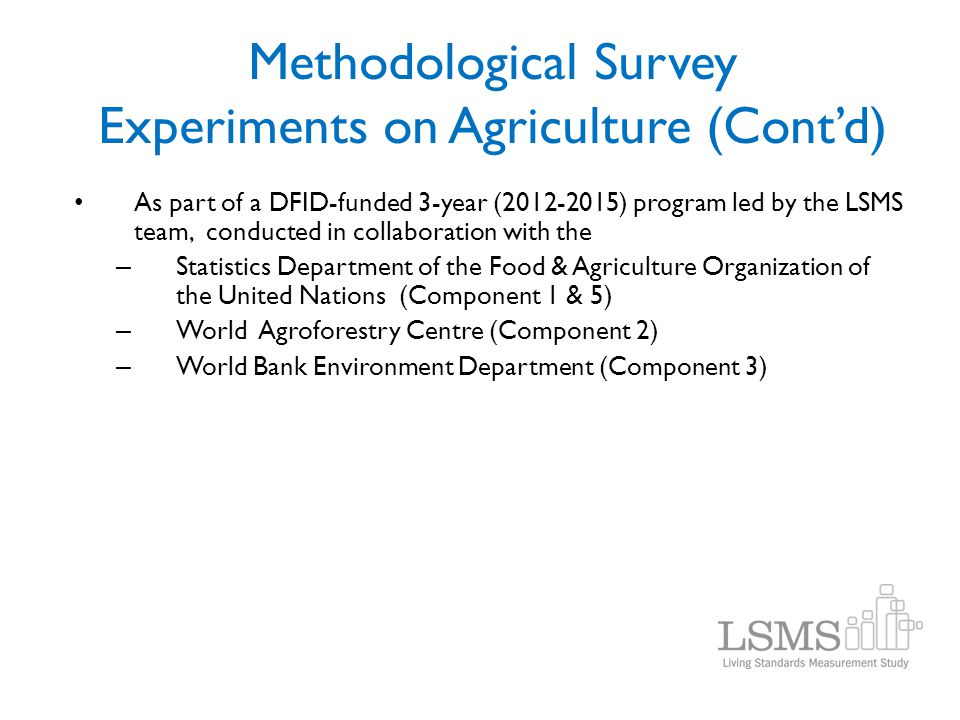 Methodological Survey Experiments on Agriculture (Cont'd) As part of a DFID-funded 3-year (2012-2015) program led by the LSMS team, conducted in colla