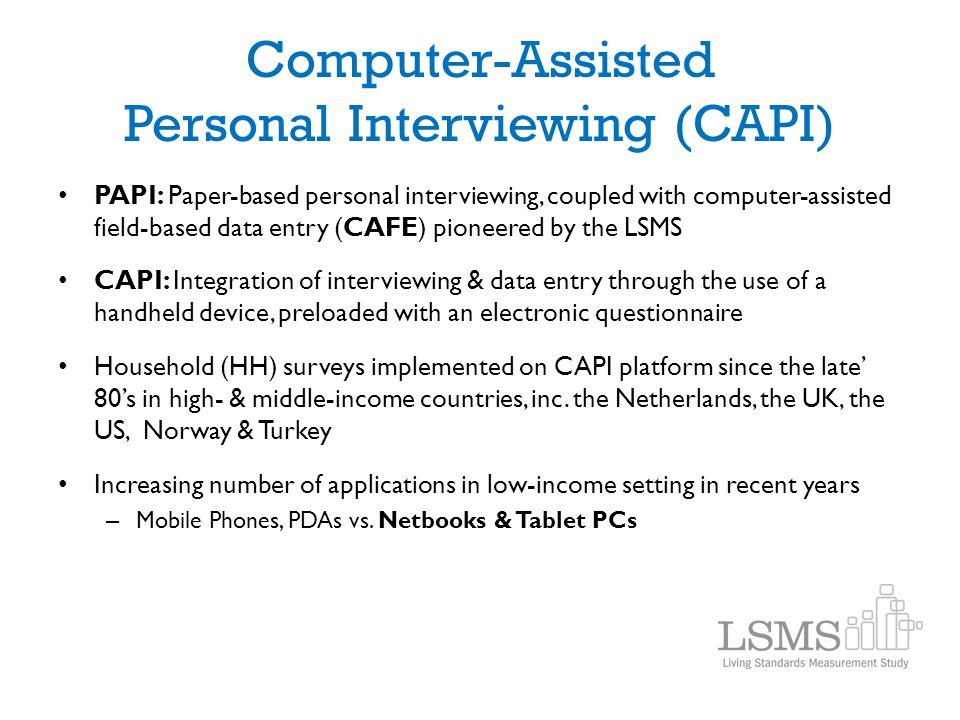 Computer-Assisted Personal Interviewing (CAPI) PAPI: Paper-based personal interviewing, coupled with computer-assisted field-based data entry (CAFE) p