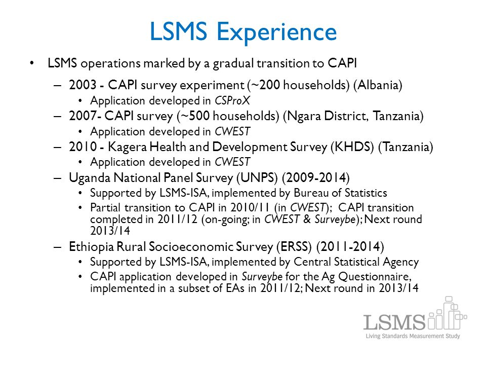 LSMS Experience LSMS operations marked by a gradual transition to CAPI – 2003 - CAPI survey experiment (~200 households) (Albania) Application develop
