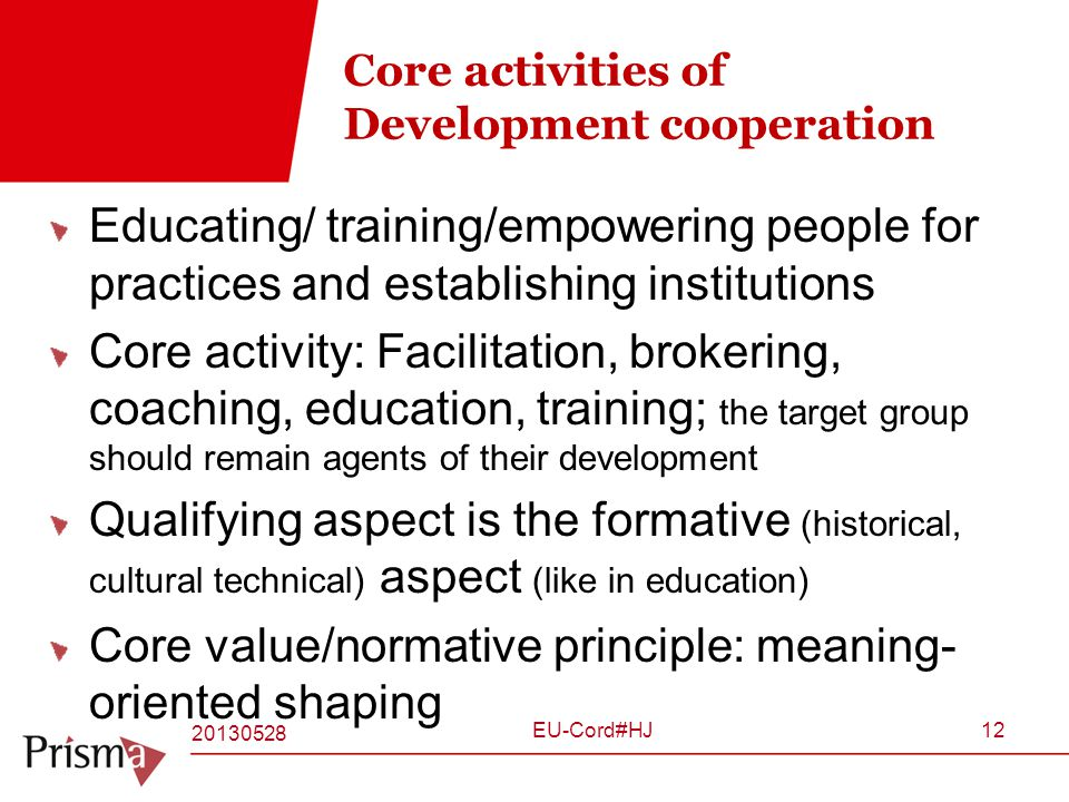 Core activities of Development cooperation Educating/ training/empowering people for practices and establishing institutions Core activity: Facilitation, brokering, coaching, education, training; the target group should remain agents of their development Qualifying aspect is the formative (historical, cultural technical) aspect (like in education) Core value/normative principle: meaning- oriented shaping 20130528 EU-Cord#HJ12