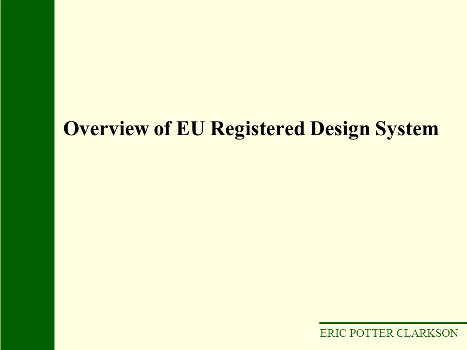 ERIC POTTER CLARKSON Came into force 1 April 2003 Single registration of a unitary right to cover EU Low cost Quick registration New opportunities Applies to any product e.g.