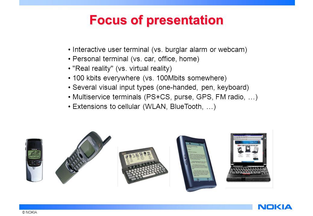 © NOKIA Technology trends of wireless handsets Color screen Built-in battery FM radio MP3 audio Video PKI security Location (GPS and cellular) Voice recognition and control Personal area networks for gadgets (BlueTooth) OTA sync