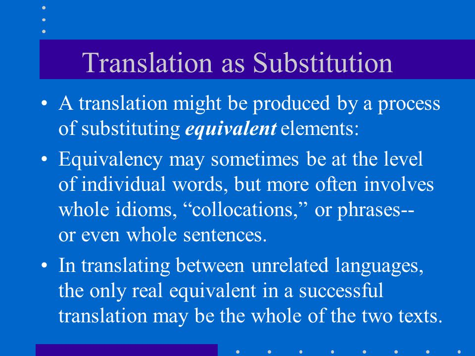 Translation as Substitution A translation might be produced by a process of substituting equivalent elements: Equivalency may sometimes be at the leve