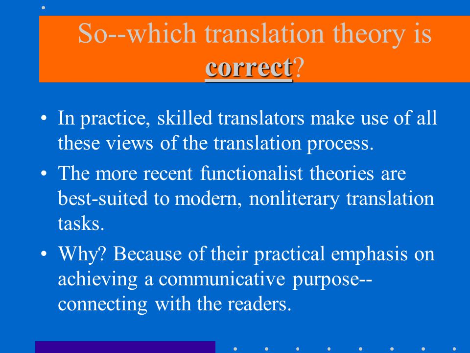 correct So--which translation theory is correct ? In practice, skilled translators make use of all these views of the translation process. The more re