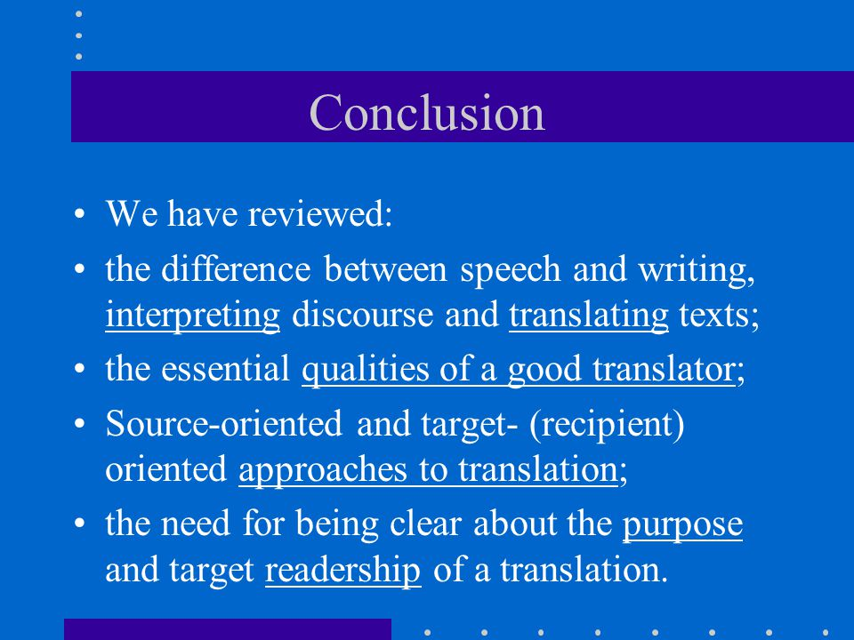 Conclusion We have reviewed: the difference between speech and writing, interpreting discourse and translating texts; the essential qualities of a goo