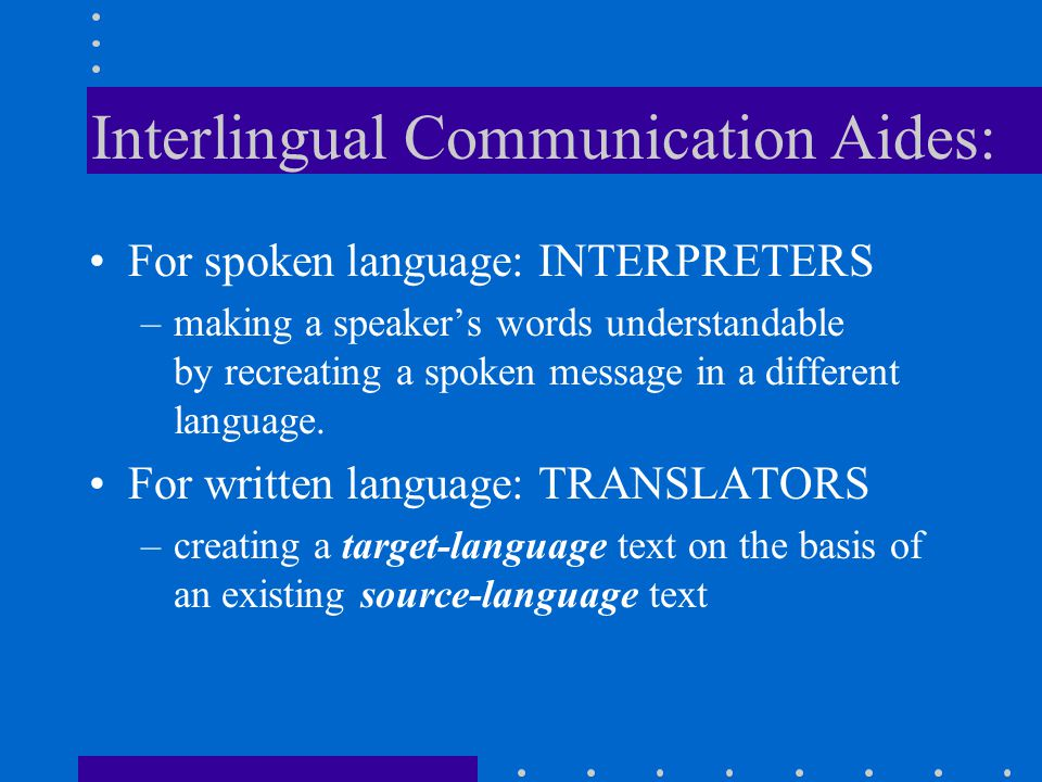 Interlingual Communication Aides: For spoken language: INTERPRETERS –making a speaker's words understandable by recreating a spoken message in a diffe
