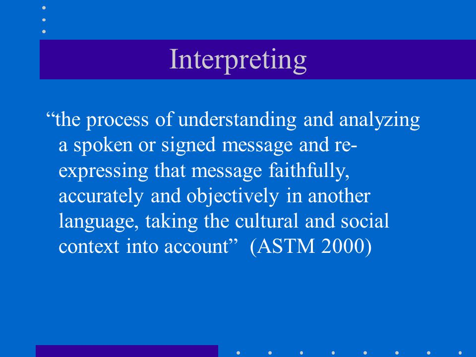 "Interpreting ""the process of understanding and analyzing a spoken or signed message and re- expressing that message faithfully, accurately and objecti"