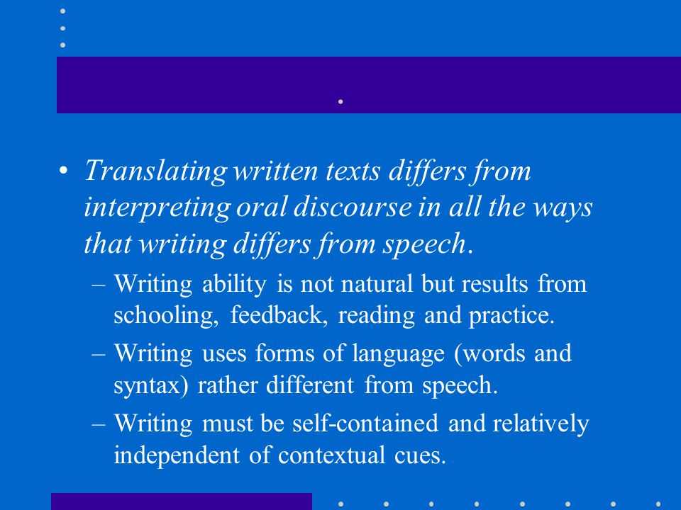 . Translating written texts differs from interpreting oral discourse in all the ways that writing differs from speech. –Writing ability is not natural
