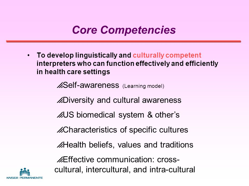 Core Competencies To develop linguistically and culturally competent interpreters who can function effectively and efficiently in health care settings  Conversational proficiency (pre-requisite)  Slang / idiomatic expressions  Health care terms and concepts  Basic medical knowledge  Listening and memory