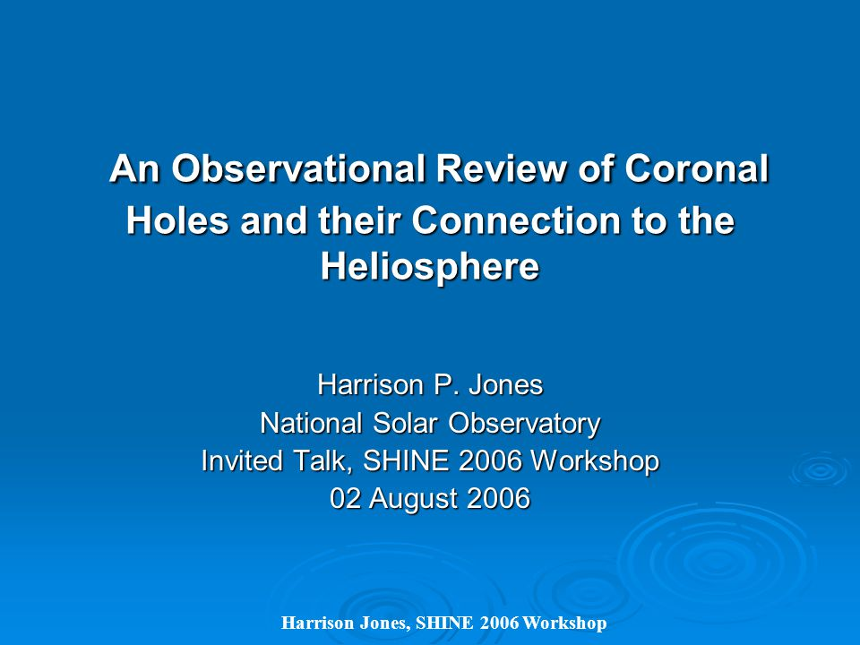 Harrison Jones, SHINE 2006 Workshop An Observational Review of Coronal Holes and their Connection to the Heliosphere An Observational Review of Coronal Holes and their Connection to the Heliosphere Harrison P.
