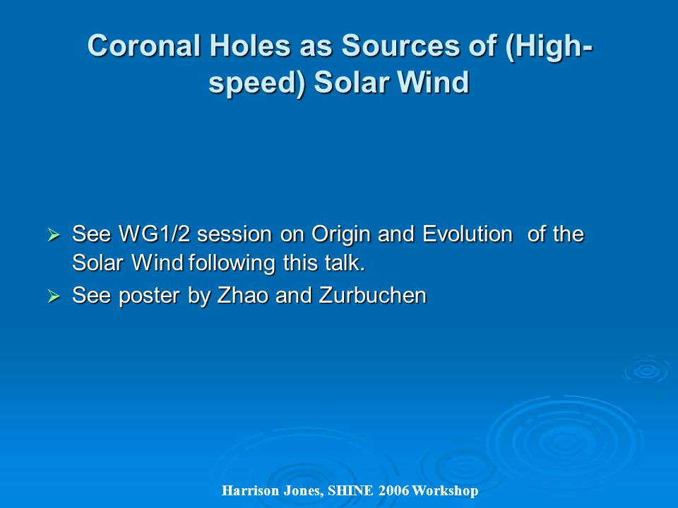 Harrison Jones, SHINE 2006 Workshop Coronal Holes as Sources of (High- speed) Solar Wind  See WG1/2 session on Origin and Evolution of the Solar Wind following this talk.