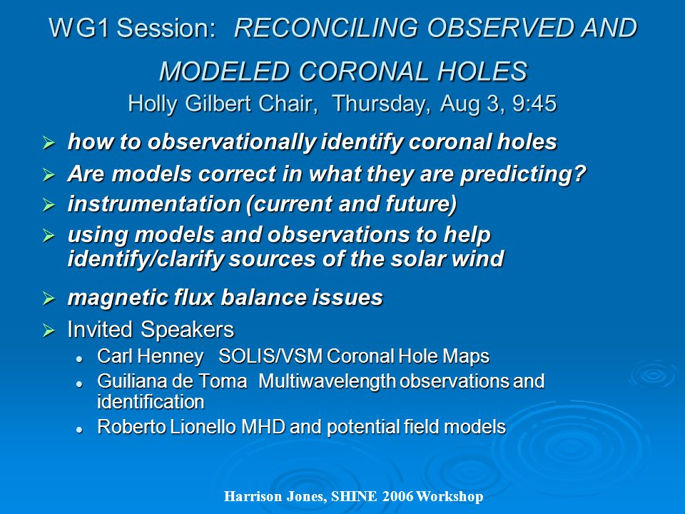 Harrison Jones, SHINE 2006 Workshop WG1 Session: RECONCILING OBSERVED AND MODELED CORONAL HOLES Holly Gilbert Chair, Thursday, Aug 3, 9:45  how to observationally identify coronal holes  Are models correct in what they are predicting.
