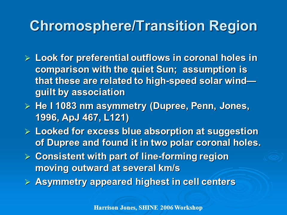 Chromosphere/Transition Region  Look for preferential outflows in coronal holes in comparison with the quiet Sun; assumption is that these are related to high-speed solar wind— guilt by association  He I 1083 nm asymmetry (Dupree, Penn, Jones, 1996, ApJ 467, L121)  Looked for excess blue absorption at suggestion of Dupree and found it in two polar coronal holes.