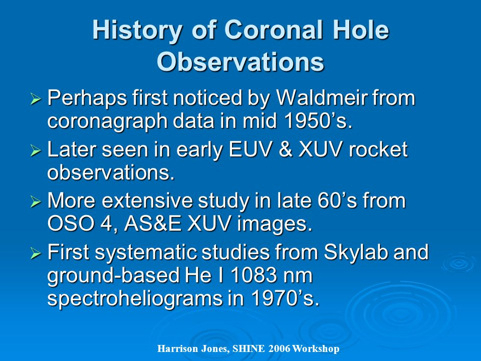 Harrison Jones, SHINE 2006 Workshop History of Coronal Hole Observations  Perhaps first noticed by Waldmeir from coronagraph data in mid 1950's.
