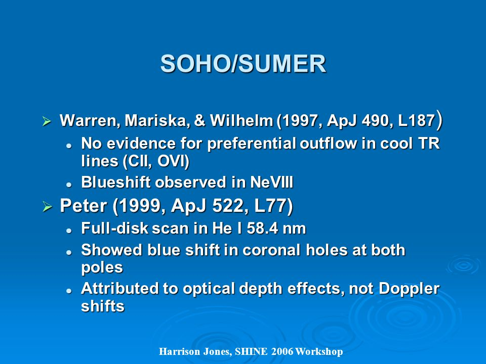 SOHO/SUMER  Warren, Mariska, & Wilhelm (1997, ApJ 490, L187 ) No evidence for preferential outflow in cool TR lines (CII, OVI) No evidence for preferential outflow in cool TR lines (CII, OVI) Blueshift observed in NeVIII Blueshift observed in NeVIII  Peter (1999, ApJ 522, L77) Full-disk scan in He I 58.4 nm Full-disk scan in He I 58.4 nm Showed blue shift in coronal holes at both poles Showed blue shift in coronal holes at both poles Attributed to optical depth effects, not Doppler shifts Attributed to optical depth effects, not Doppler shifts