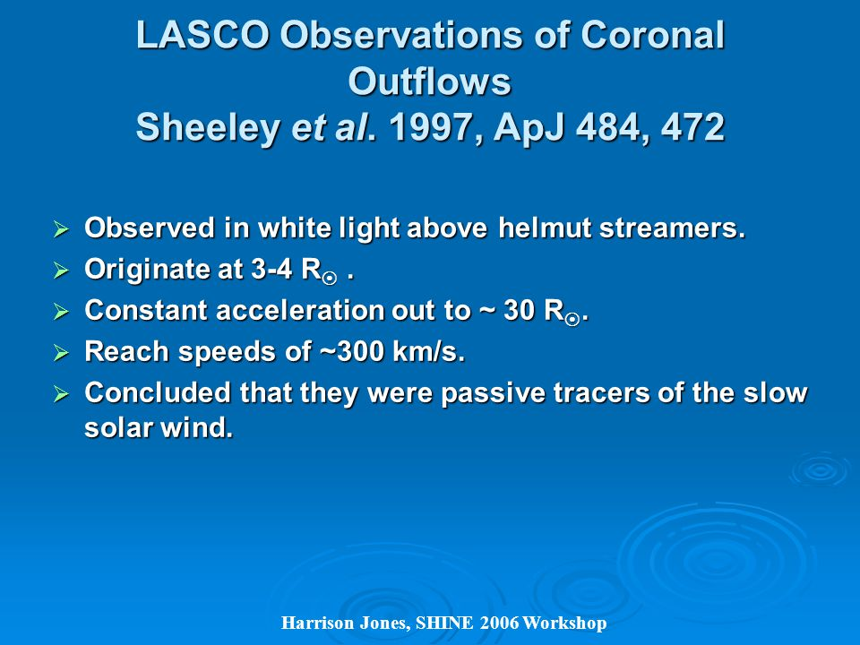 Harrison Jones, SHINE 2006 Workshop LASCO Observations of Coronal Outflows Sheeley et al.