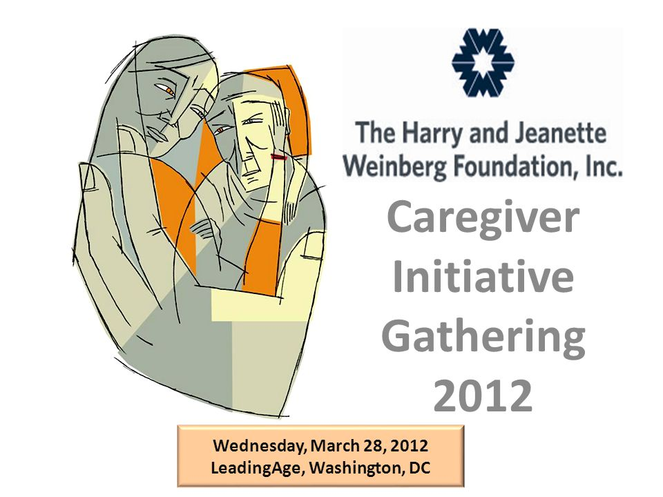 Caregiver Initiative Gathering 2012 Wednesday, March 28, 2012 LeadingAge, Washington, DC
