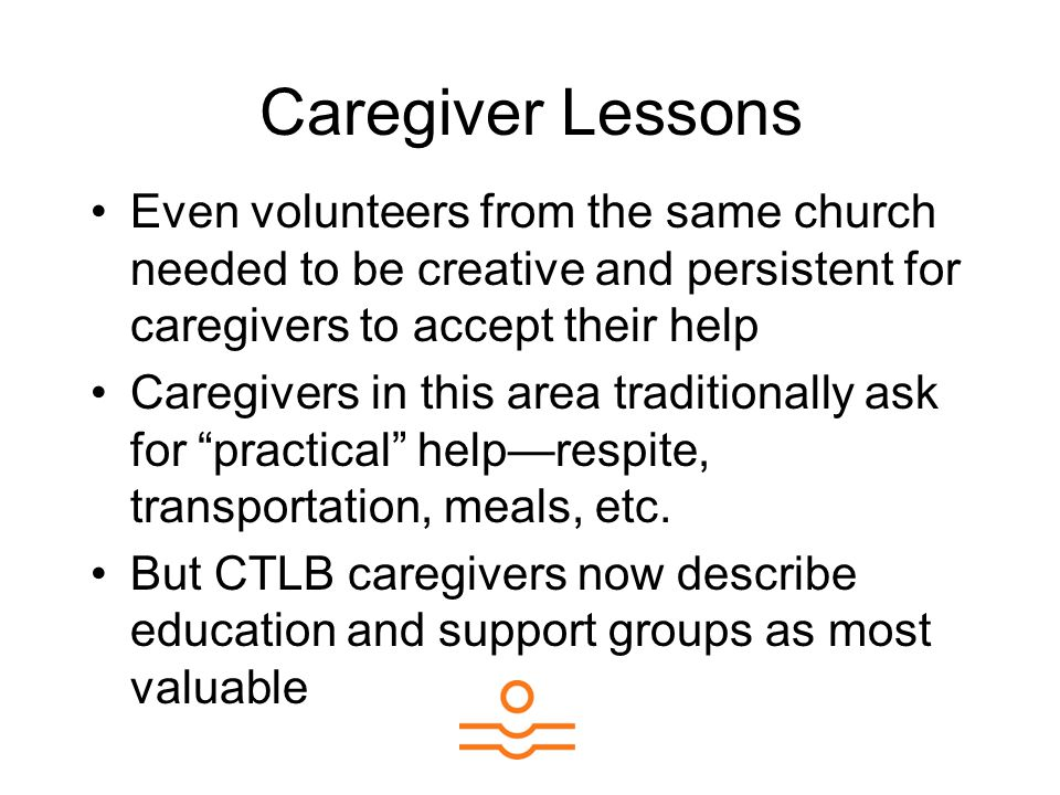 Caregiver Lessons Even volunteers from the same church needed to be creative and persistent for caregivers to accept their help Caregivers in this area traditionally ask for practical help—respite, transportation, meals, etc.