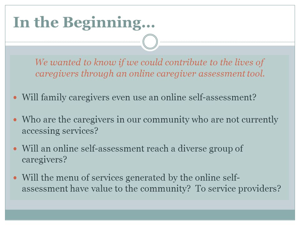 In the Beginning… We wanted to know if we could contribute to the lives of caregivers through an online caregiver assessment tool.