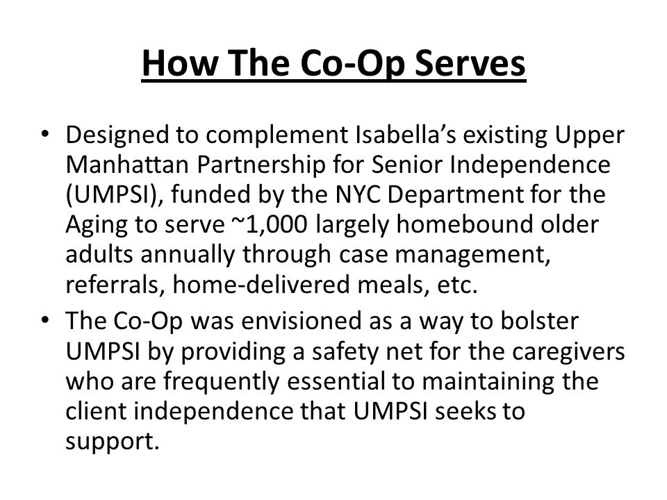 How The Co-Op Serves Designed to complement Isabella's existing Upper Manhattan Partnership for Senior Independence (UMPSI), funded by the NYC Department for the Aging to serve ~1,000 largely homebound older adults annually through case management, referrals, home-delivered meals, etc.