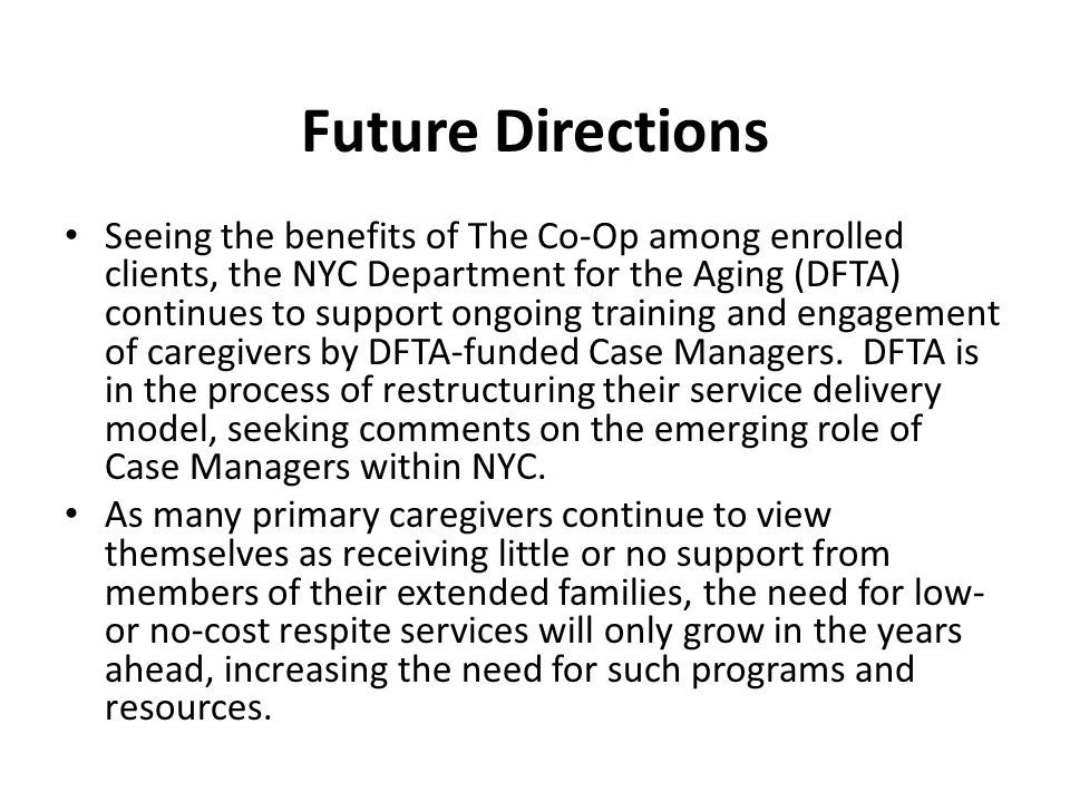 Future Directions Seeing the benefits of The Co-Op among enrolled clients, the NYC Department for the Aging (DFTA) continues to support ongoing training and engagement of caregivers by DFTA-funded Case Managers.