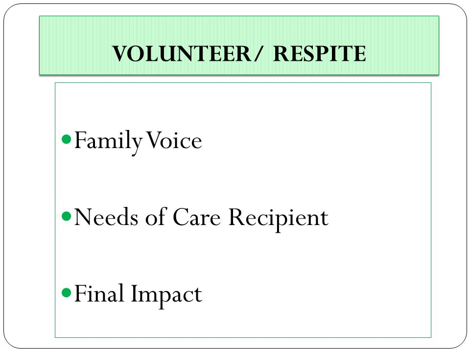 VOLUNTEER/ RESPITE Family Voice Needs of Care Recipient Final Impact
