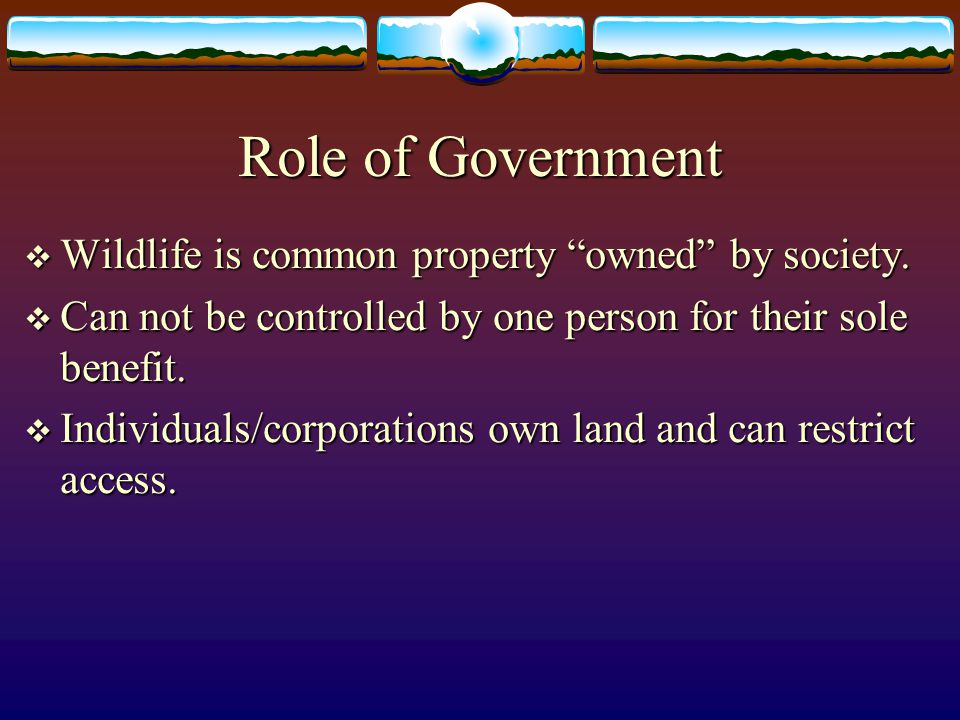 "Role of Government  Wildlife is common property ""owned"" by society.  Can not be controlled by one person for their sole benefit.  Individuals/corpo"