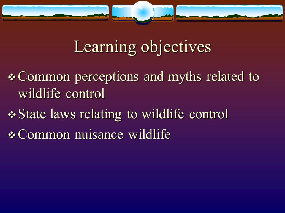 Learning objectives  Why some animals become nuisance pests  Discourage wildlife damage to home, landscape and gardens  Basic guidelines for dealing with nuisance wildlife in and around the home and garden