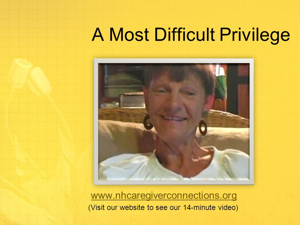 A Most Difficult Privilege www.nhcaregiverconnections.org (Visit our website to see our 14-minute video)