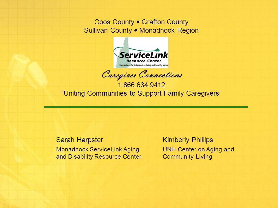 Coös County  Grafton County Sullivan County  Monadnock Region Caregiver Connections 1.866.634.9412 Uniting Communities to Support Family Caregivers Sarah Harpster Monadnock ServiceLink Aging and Disability Resource Center Kimberly Phillips UNH Center on Aging and Community Living
